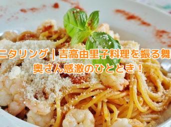 モニタリング|吉高由里子が料理を振る舞う。奥さん感激のひととき!