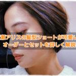 広瀬アリスの髪型「ラジエーションハウス」ショートが可愛い!オーダーとセットを詳しく解説