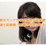 森矢カンナの彼氏遍歴が超豪華!友達も超豪華!結婚の予定はあるの?