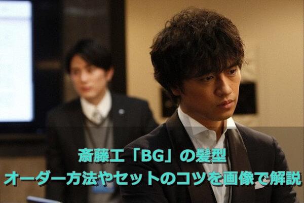 斎藤工「BG」の髪型 オーダー方法やセットのコツを画像で解説