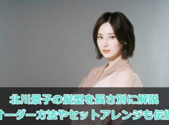 北川景子の髪型を長さ別に解説|オーダー方法やセットアレンジも伝授